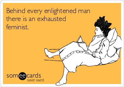 behind-every-enlightened-man-there-is-an-exhausted-feminist--48ae0